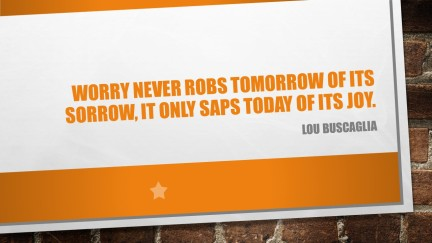 Worry never robs tomorrow of its sorrow,